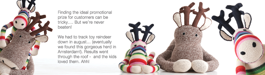 Finding the ideal promotional prize for customers can be tricky…. But we're never beaten!   We had to track toy reindeer down in august… (eventually we found this gorgeous herd in Amsterdam!). Results went through the roof -  and the kids loved them. Ahh!